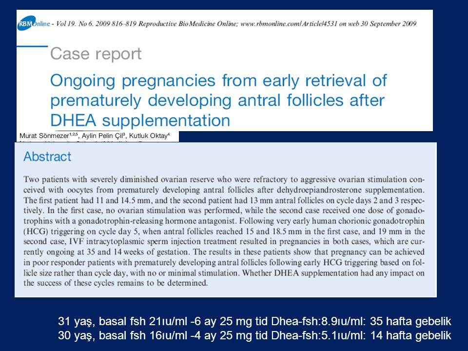 31 yaş, basal fsh 21ıu/ml -6 ay 25 mg tid Dhea-fsh:8.9ıu/ml: 35 hafta gebelik 30 yaş, basal fsh 16ıu/ml -4 ay 25 mg tid Dhea-fsh:5.1ıu/ml: 14 hafta ge