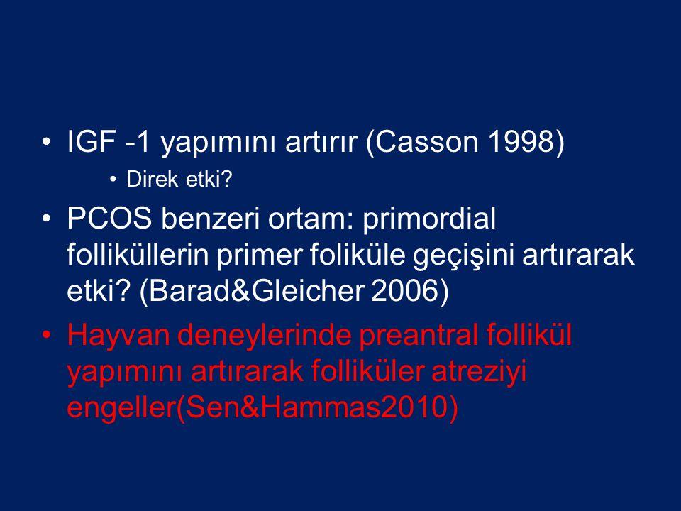 IGF -1 yapımını artırır (Casson 1998) Direk etki? PCOS benzeri ortam: primordial folliküllerin primer foliküle geçişini artırarak etki? (Barad&Gleiche