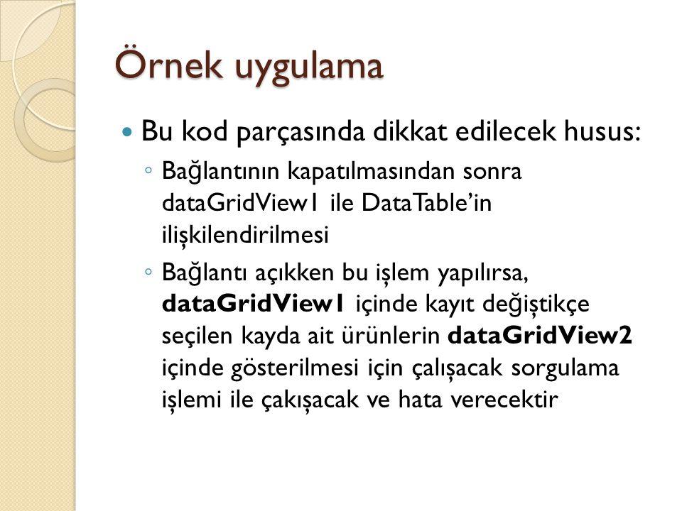 Örnek uygulama Bu kod parçasında dikkat edilecek husus: ◦ Ba ğ lantının kapatılmasından sonra dataGridView1 ile DataTable'in ilişkilendirilmesi ◦ Ba ğ