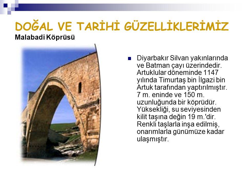 DOĞAL VE TARİHİ GÜZELLİKLERİMİZ Malabadi Köprüsü Diyarbakır Silvan yakınlarında ve Batman çayı üzerindedir. Artuklular döneminde 1147 yılında Timurtaş