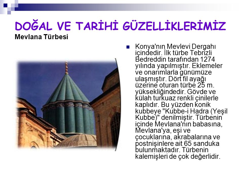DOĞAL VE TARİHİ GÜZELLİKLERİMİZ Mevlana Türbesi Konya'nın Mevlevi Dergahı içindedir. İlk türbe Tebrizli Bedreddin tarafından 1274 yılında yapılmıştır.
