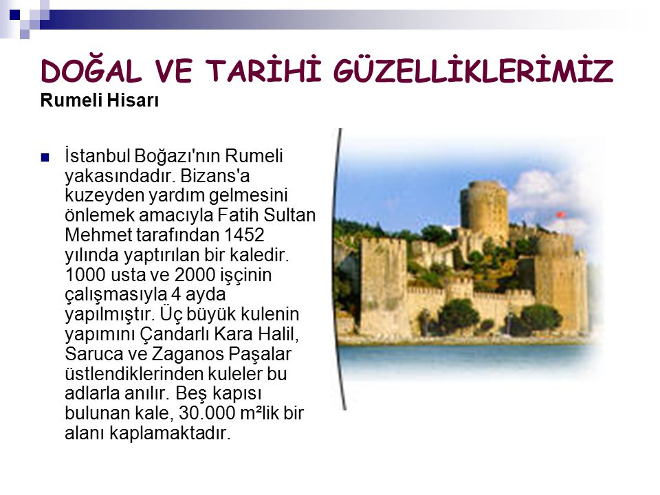 DOĞAL VE TARİHİ GÜZELLİKLERİMİZ Rumeli Hisarı İstanbul Boğazı'nın Rumeli yakasındadır. Bizans'a kuzeyden yardım gelmesini önlemek amacıyla Fatih Sulta