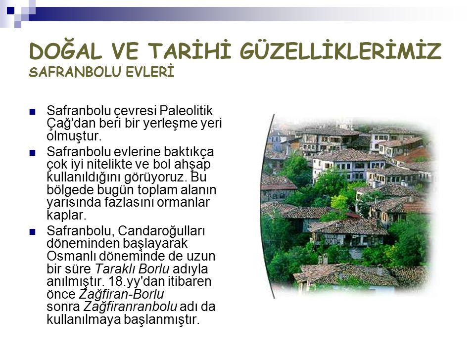 DOĞAL VE TARİHİ GÜZELLİKLERİMİZ SAFRANBOLU EVLERİ Safranbolu çevresi Paleolitik Çağ'dan beri bir yerleşme yeri olmuştur. Safranbolu evlerine baktıkça