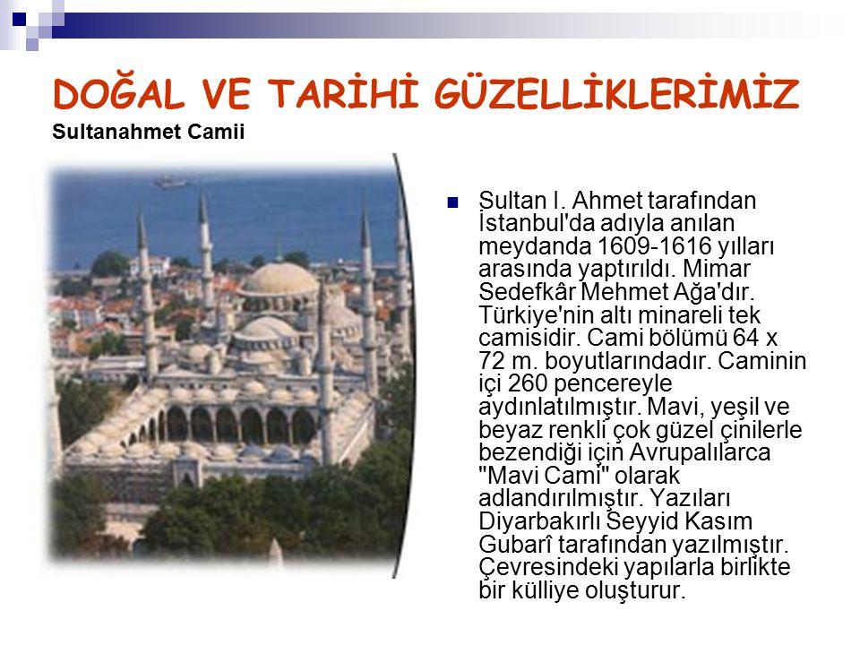 DOĞAL VE TARİHİ GÜZELLİKLERİMİZ Sultanahmet Camii Sultan I. Ahmet tarafından İstanbul'da adıyla anılan meydanda 1609-1616 yılları arasında yaptırıldı.