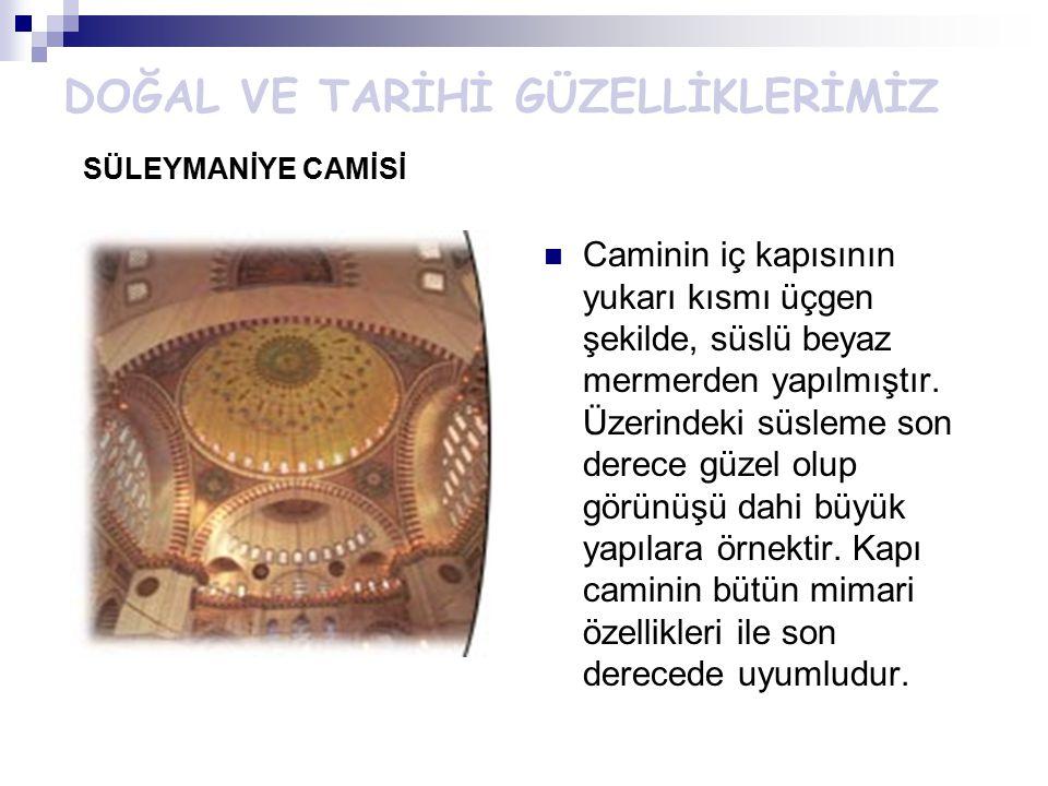 DOĞAL VE TARİHİ GÜZELLİKLERİMİZ SÜLEYMANİYE CAMİSİ Caminin iç kapısının yukarı kısmı üçgen şekilde, süslü beyaz mermerden yapılmıştır. Üzerindeki süsl