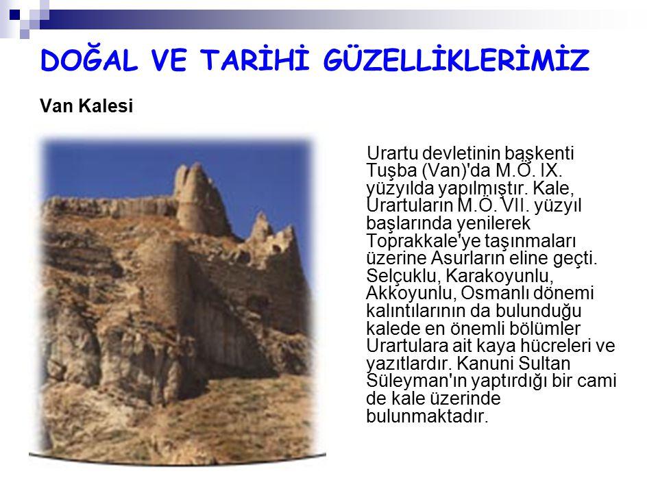 DOĞAL VE TARİHİ GÜZELLİKLERİMİZ Van Kalesi Urartu devletinin başkenti Tuşba (Van)'da M.Ö. IX. yüzyılda yapılmıştır. Kale, Urartuların M.Ö. VII. yüzyıl