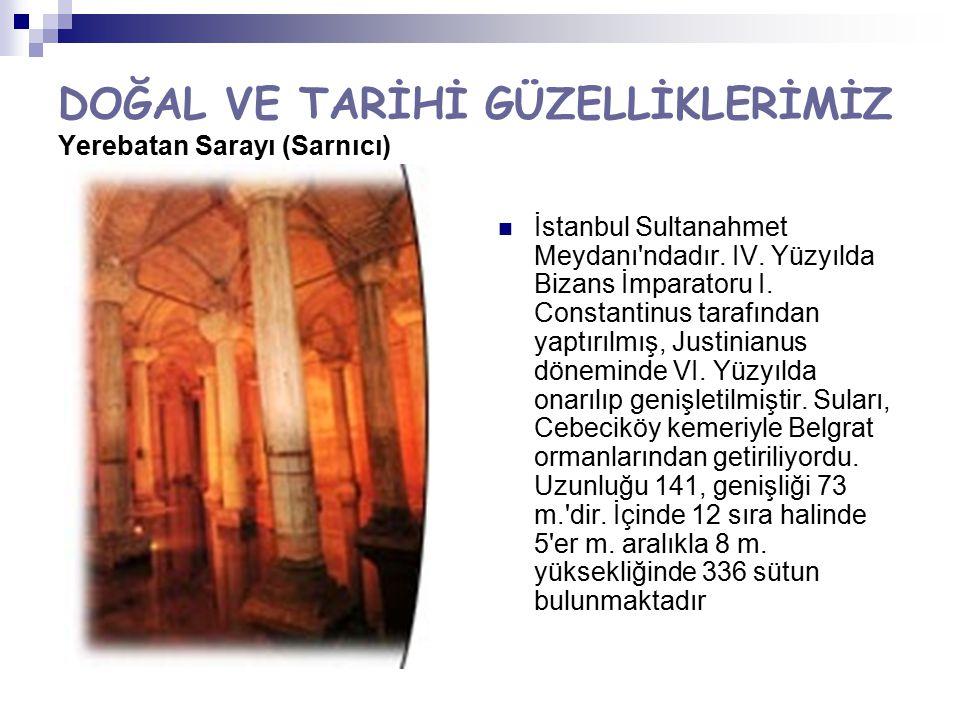 DOĞAL VE TARİHİ GÜZELLİKLERİMİZ Yerebatan Sarayı (Sarnıcı) İstanbul Sultanahmet Meydanı'ndadır. IV. Yüzyılda Bizans İmparatoru I. Constantinus tarafın