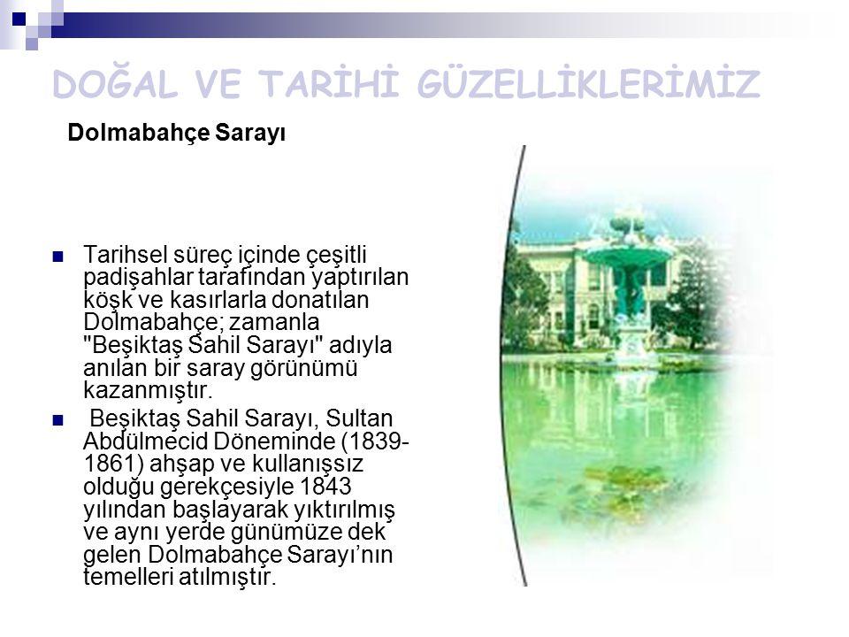DOĞAL VE TARİHİ GÜZELLİKLERİMİZ Dolmabahçe Sarayı Tarihsel süreç içinde çeşitli padişahlar tarafından yaptırılan köşk ve kasırlarla donatılan Dolmabah