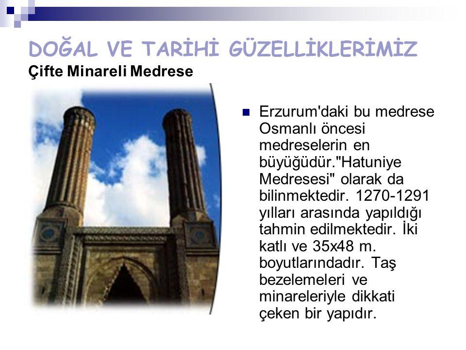 DOĞAL VE TARİHİ GÜZELLİKLERİMİZ Çifte Minareli Medrese Erzurum'daki bu medrese Osmanlı öncesi medreselerin en büyüğüdür.