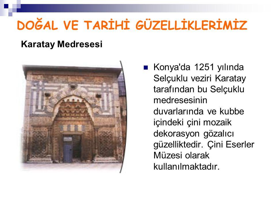 DOĞAL VE TARİHİ GÜZELLİKLERİMİZ Karatay Medresesi Konya'da 1251 yılında Selçuklu veziri Karatay tarafından bu Selçuklu medresesinin duvarlarında ve ku