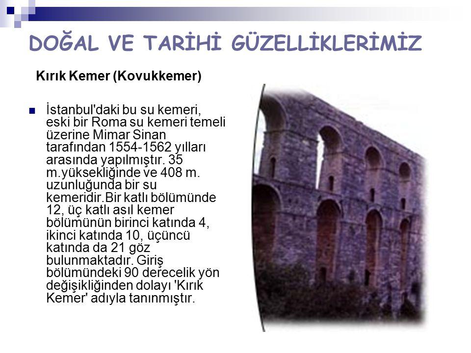 DOĞAL VE TARİHİ GÜZELLİKLERİMİZ Kırık Kemer (Kovukkemer) İstanbul'daki bu su kemeri, eski bir Roma su kemeri temeli üzerine Mimar Sinan tarafından 155