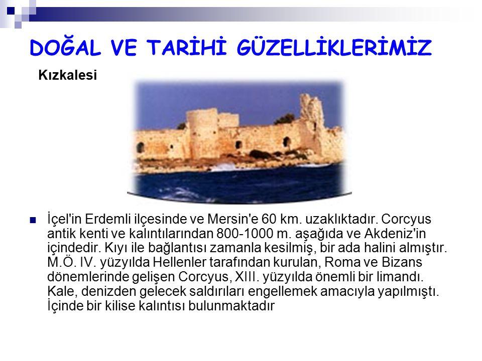 DOĞAL VE TARİHİ GÜZELLİKLERİMİZ Kızkalesi İçel'in Erdemli ilçesinde ve Mersin'e 60 km. uzaklıktadır. Corcyus antik kenti ve kalıntılarından 800-1000 m