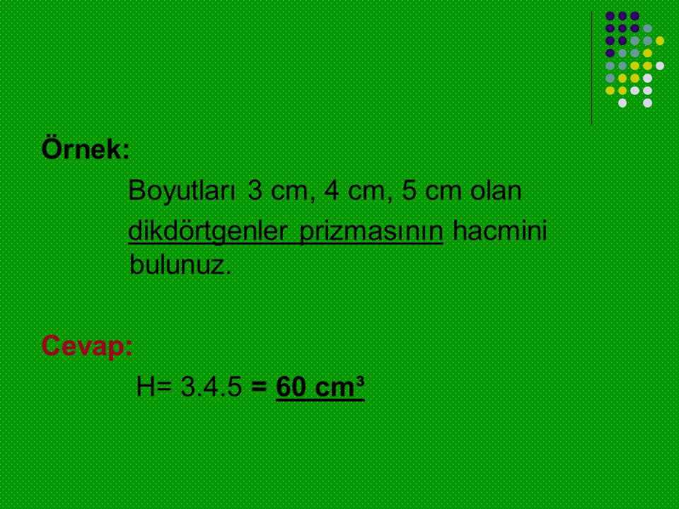 Örnek: Boyutları 3 cm, 4 cm, 5 cm olan dikdörtgenler prizmasının hacmini bulunuz. Cevap: H= 3.4.5 = 60 cm³