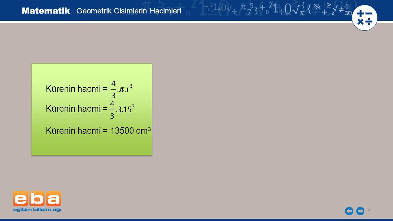Yarım kürenin hacmi = 13500 : 2 Yarım kürenin hacmi = 6750 cm 3 = 6,75 dm 3 6,75 dm 3 = 6,75 L 6 Kürenin hacmi = Geometrik Cisimlerin Hacimleri Kürenin hacmi = Kürenin hacmi = 13500 cm 3