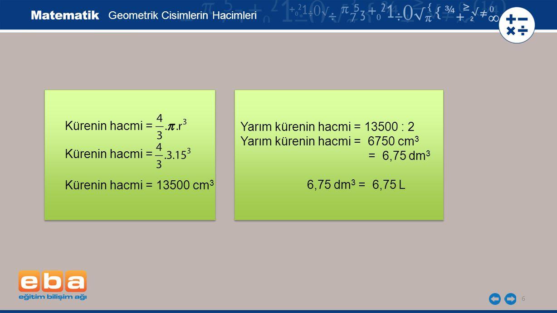 Yarım kürenin hacmi = 13500 : 2 Yarım kürenin hacmi = 6750 cm 3 = 6,75 dm 3 6,75 dm 3 = 6,75 L 6 Kürenin hacmi = Geometrik Cisimlerin Hacimleri Küreni