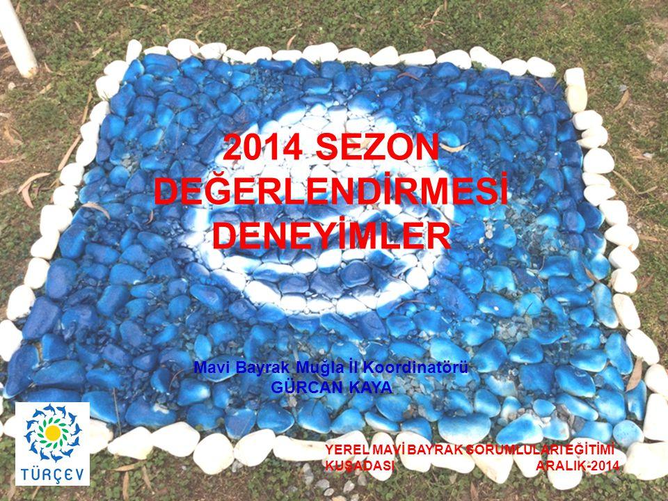 2014 SEZON DEĞERLENDİRMESİ DENEYİMLER Mavi Bayrak Muğla İl Koordinatörü GÜRCAN KAYA YEREL MAVİ BAYRAK SORUMLULARI EĞİTİMİ KUŞADASI ARALIK-2014