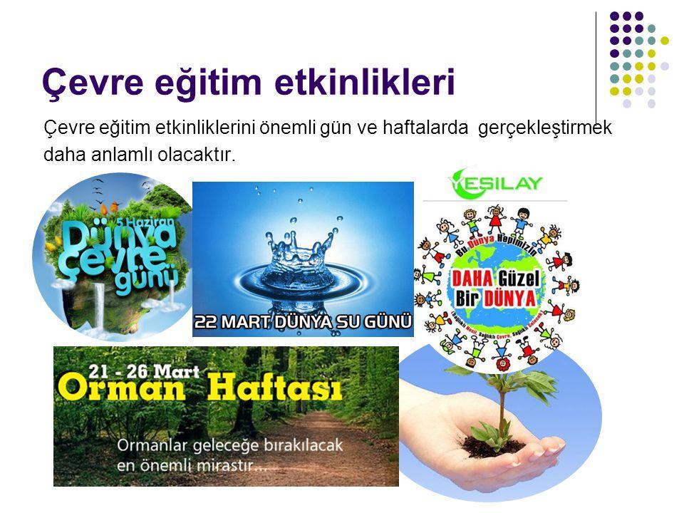 Çevre eğitim etkinlikleri Çevre eğitim etkinliklerini önemli gün ve haftalarda gerçekleştirmek daha anlamlı olacaktır.