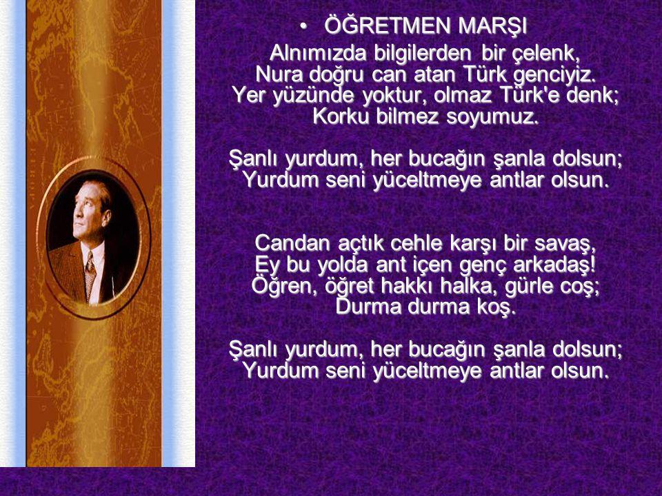 ÖĞRETMEN MARŞIÖĞRETMEN MARŞI Alnımızda bilgilerden bir çelenk, Nura doğru can atan Türk genciyiz. Yer yüzünde yoktur, olmaz Türk'e denk; Korku bilmez