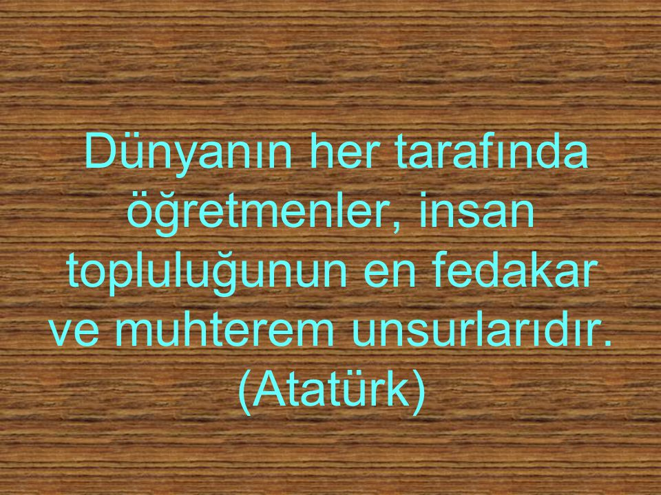 Dünyanın her tarafında öğretmenler, insan topluluğunun en fedakar ve muhterem unsurlarıdır. (Atatürk)