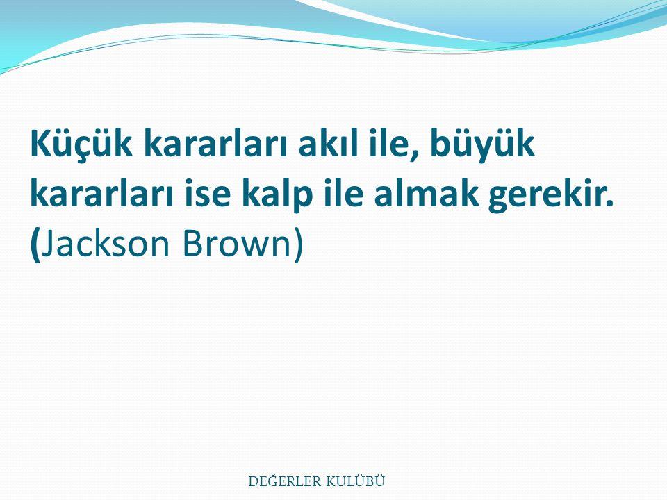 Küçük kararları akıl ile, büyük kararları ise kalp ile almak gerekir. (Jackson Brown) DEĞERLER KULÜBÜ