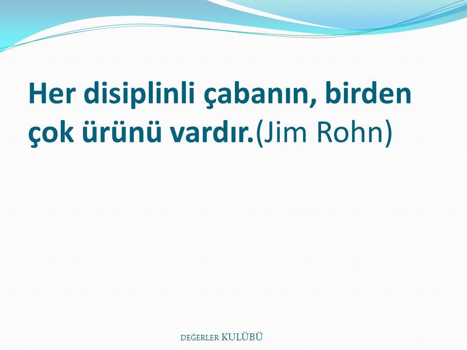 Her disiplinli çabanın, birden çok ürünü vardır.(Jim Rohn) DEĞERLER KULÜBÜ