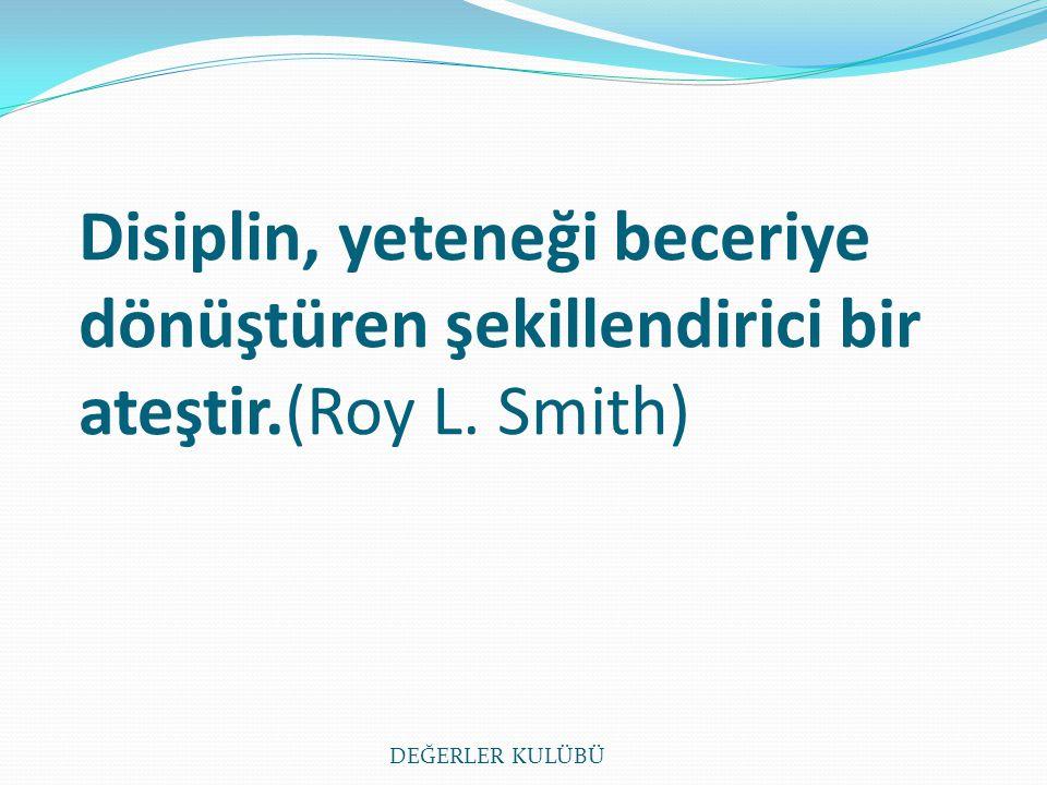 Disiplin, yeteneği beceriye dönüştüren şekillendirici bir ateştir.(Roy L. Smith) DEĞERLER KULÜBÜ