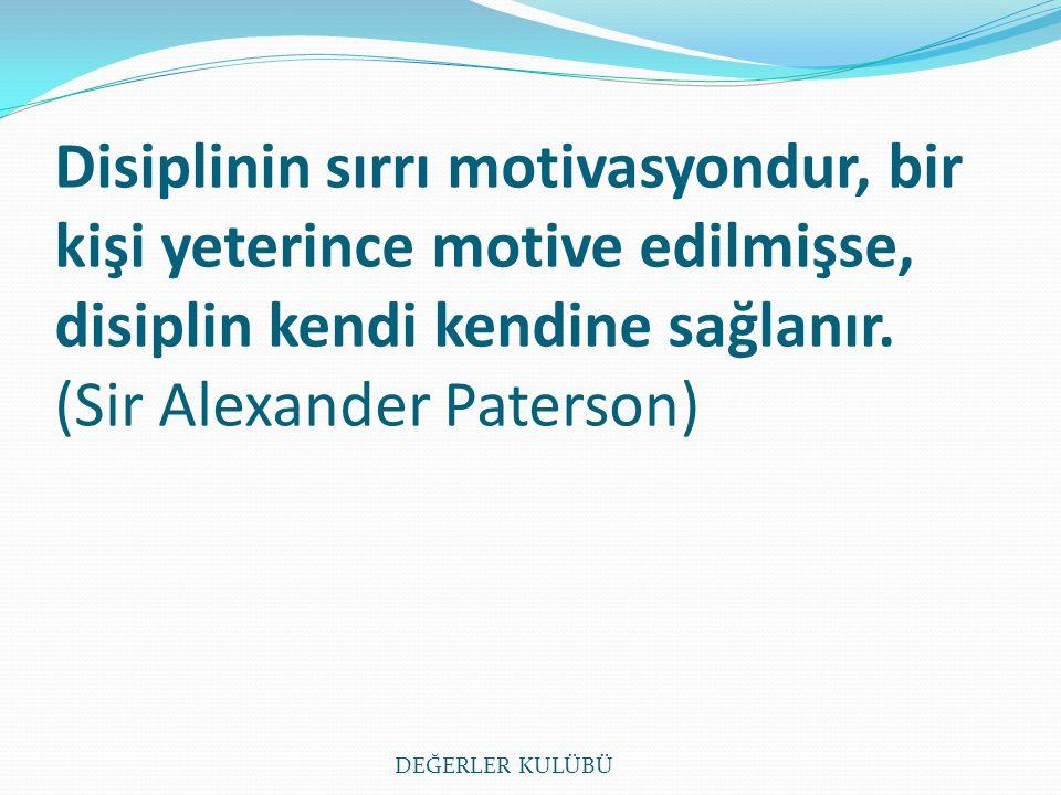 Disiplinin sırrı motivasyondur, bir kişi yeterince motive edilmişse, disiplin kendi kendine sağlanır. (Sir Alexander Paterson) DEĞERLER KULÜBÜ