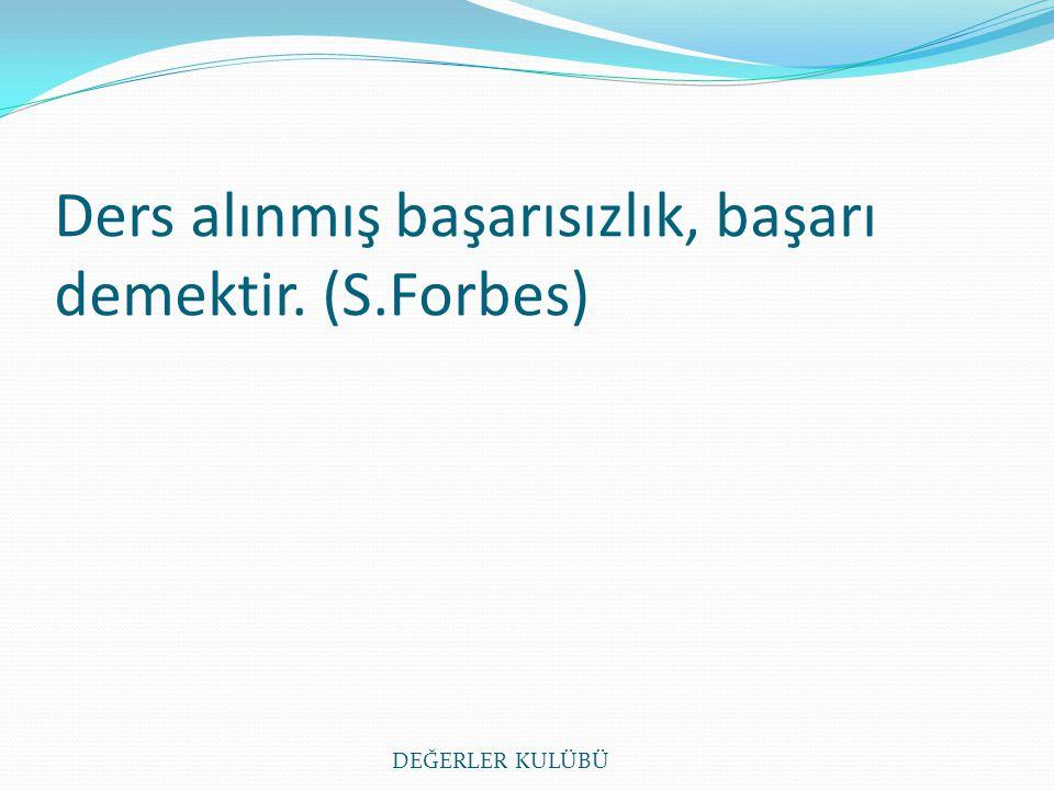 Ders alınmış başarısızlık, başarı demektir. (S.Forbes) DEĞERLER KULÜBÜ