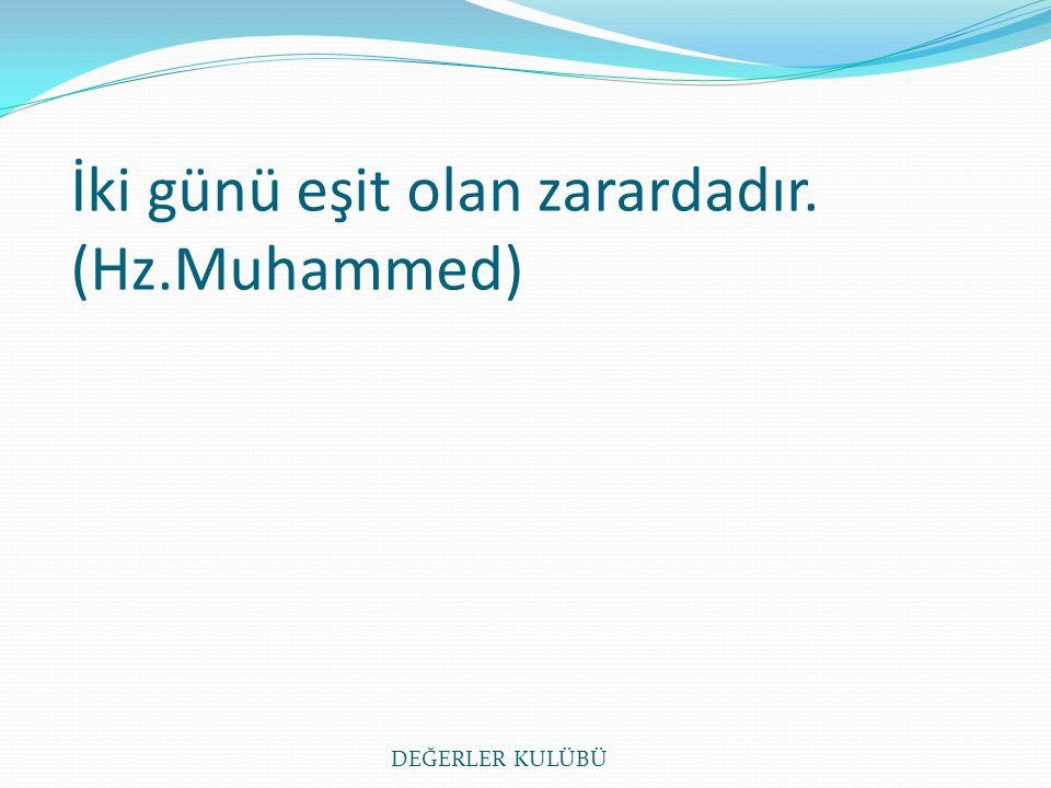 İki günü eşit olan zarardadır. (Hz.Muhammed) DEĞERLER KULÜBÜ