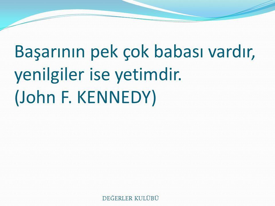 Başarının pek çok babası vardır, yenilgiler ise yetimdir. (John F. KENNEDY) DEĞERLER KULÜBÜ