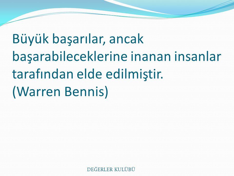 Büyük başarılar, ancak başarabileceklerine inanan insanlar tarafından elde edilmiştir. (Warren Bennis) DEĞERLER KULÜBÜ