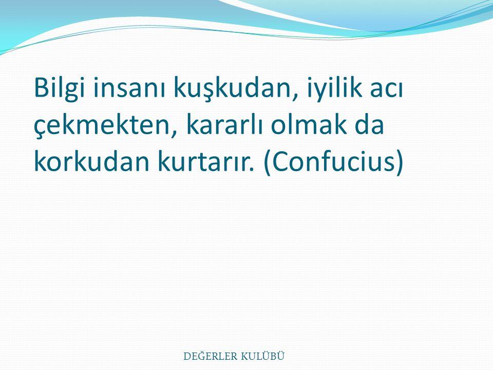 Bilgi insanı kuşkudan, iyilik acı çekmekten, kararlı olmak da korkudan kurtarır. (Confucius) DEĞERLER KULÜBÜ