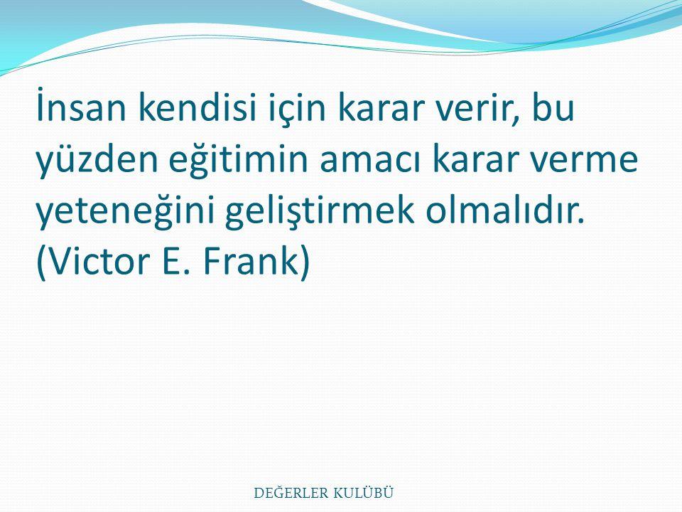 İnsan kendisi için karar verir, bu yüzden eğitimin amacı karar verme yeteneğini geliştirmek olmalıdır. (Victor E. Frank) DEĞERLER KULÜBÜ