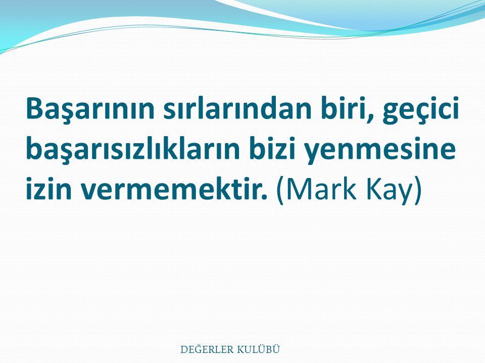 Başarının sırlarından biri, geçici başarısızlıkların bizi yenmesine izin vermemektir. (Mark Kay) DEĞERLER KULÜBÜ
