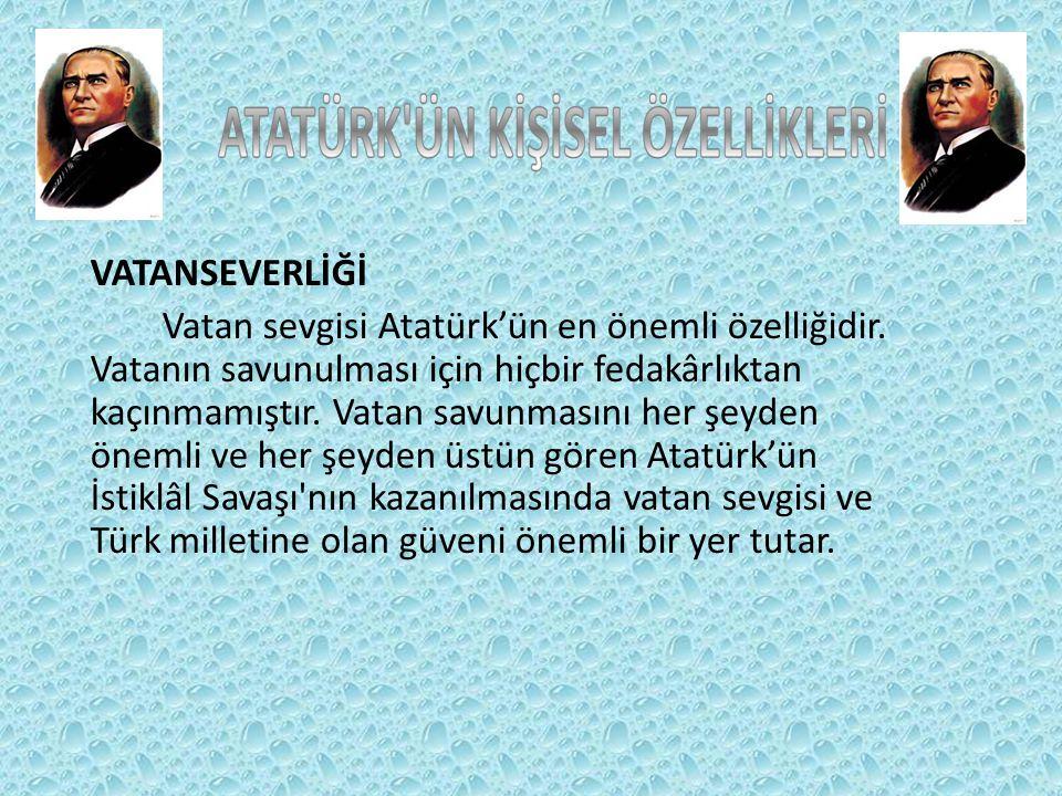 VATANSEVERLİĞİ Vatan sevgisi Atatürk'ün en önemli özelliğidir.