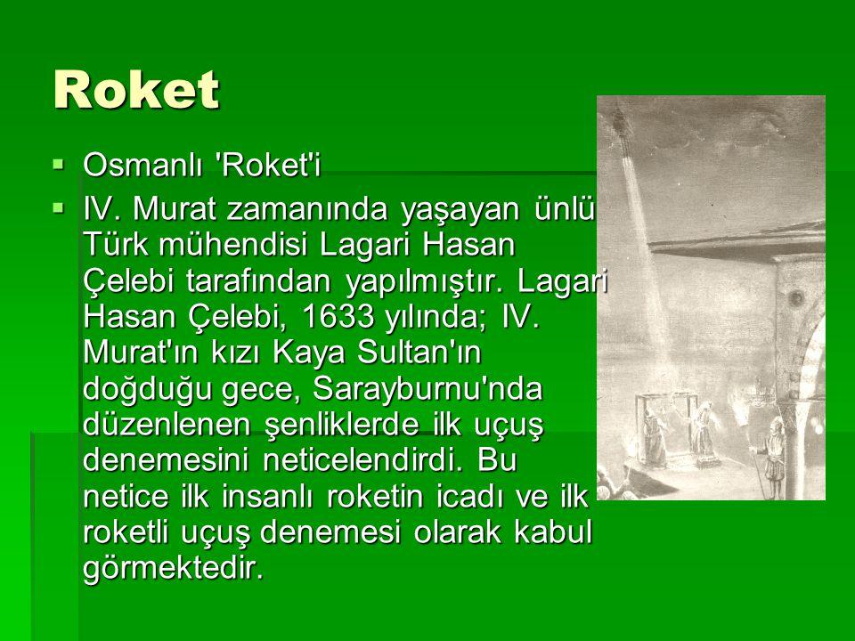 Roket  Osmanlı 'Roket'i  IV. Murat zamanında yaşayan ünlü Türk mühendisi Lagari Hasan Çelebi tarafından yapılmıştır. Lagari Hasan Çelebi, 1633 yılın