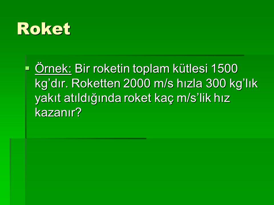 Roket  Örnek: Bir roketin toplam kütlesi 1500 kg'dır. Roketten 2000 m/s hızla 300 kg'lık yakıt atıldığında roket kaç m/s'lik hız kazanır?
