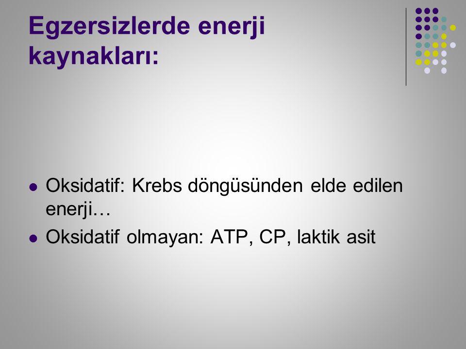 Egzersizlerde enerji kaynakları: Oksidatif: Krebs döngüsünden elde edilen enerji… Oksidatif olmayan: ATP, CP, laktik asit