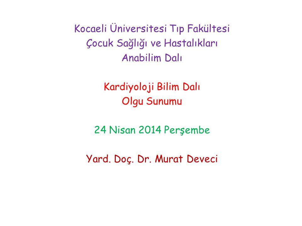 Kocaeli Üniversitesi Tıp Fakültesi Çocuk Sağlığı ve Hastalıkları Anabilim Dalı Kardiyoloji Bilim Dalı Olgu Sunumu 24 Nisan 2014 Perşembe Yard. Doç. Dr