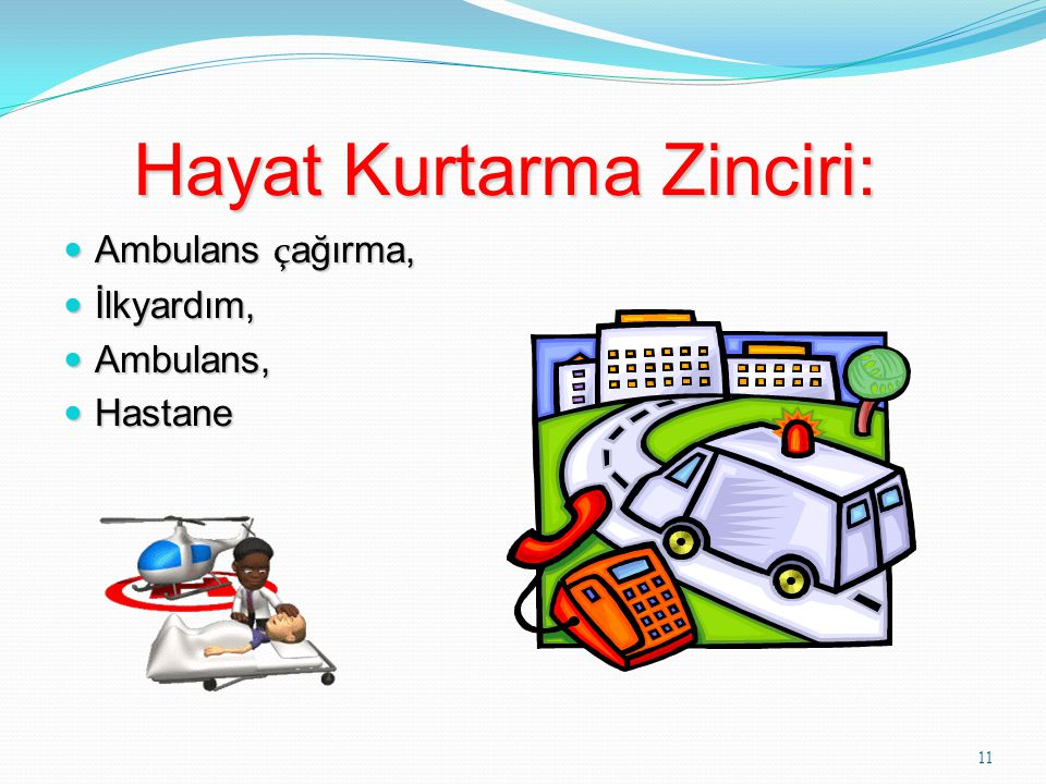 11 Hayat Kurtarma Zinciri: Hayat Kurtarma Zinciri: Ambulans ç ağırma, Ambulans ç ağırma, İlkyardım, İlkyardım, Ambulans, Ambulans, Hastane Hastane