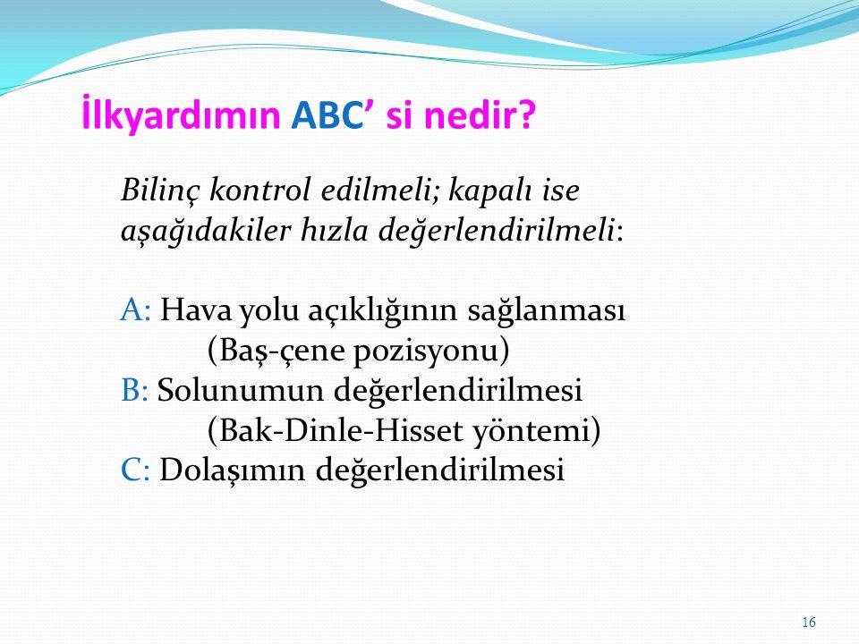 16 İlkyardımın ABC' si nedir? Bilinç kontrol edilmeli; kapalı ise aşağıdakiler hızla değerlendirilmeli: A: Hava yolu açıklığının sağlanması (Baş-çene