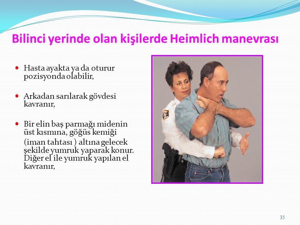 35 Bilinci yerinde olan kişilerde Heimlich manevrası Hasta ayakta ya da oturur pozisyonda olabilir, Arkadan sarılarak gövdesi kavranır, Bir elin baş p