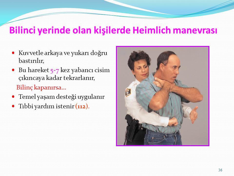 36 Bilinci yerinde olan kişilerde Heimlich manevrası Kuvvetle arkaya ve yukarı doğru bastırılır, Bu hareket 5-7 kez yabancı cisim çıkıncaya kadar tekr