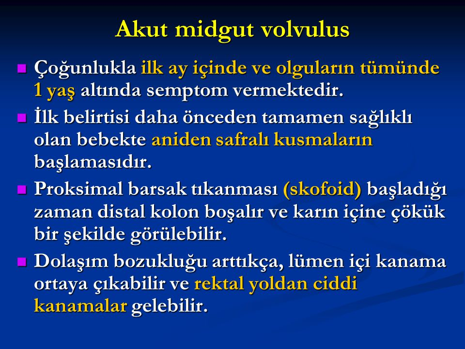 Akut midgut volvulus Çoğunlukla ilk ay içinde ve olguların tümünde 1 yaş altında semptom vermektedir. Çoğunlukla ilk ay içinde ve olguların tümünde 1