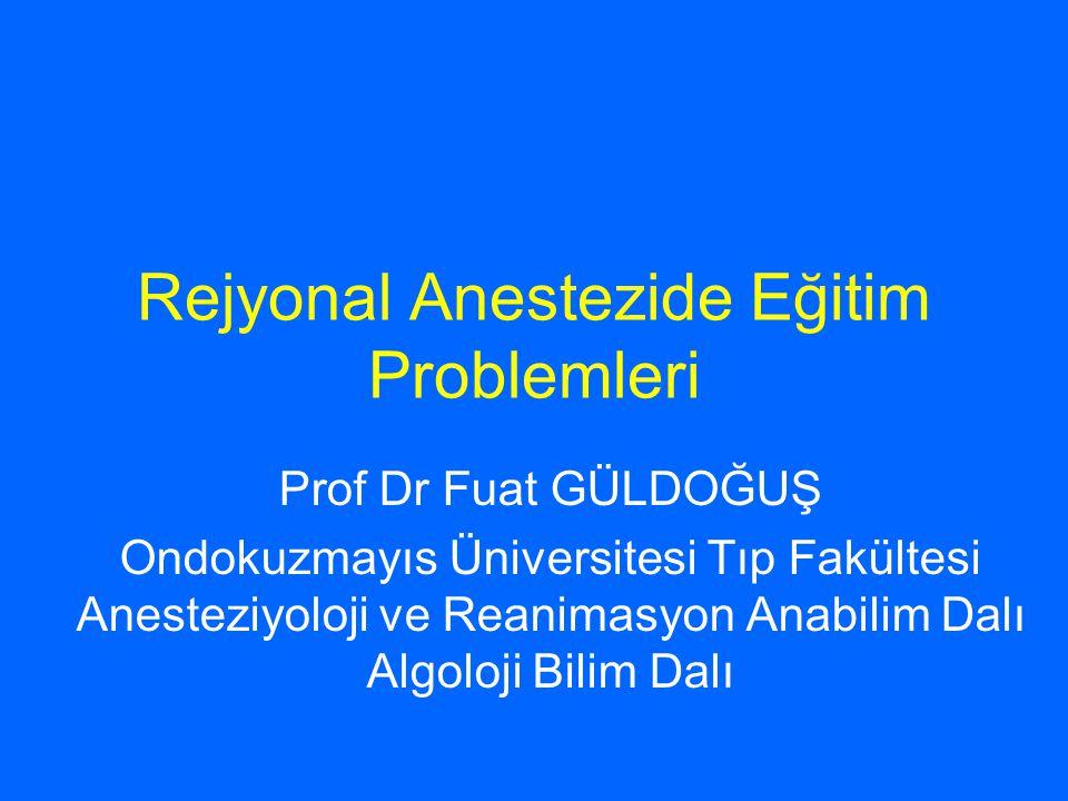 Rejyonal Anestezide Eğitim Problemleri Prof Dr Fuat GÜLDOĞUŞ Ondokuzmayıs Üniversitesi Tıp Fakültesi Anesteziyoloji ve Reanimasyon Anabilim Dalı Algoloji Bilim Dalı