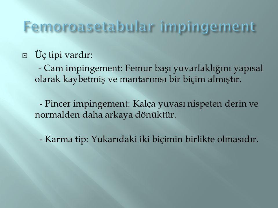  Üç tipi vardır: - Cam impingement: Femur başı yuvarlaklığını yapısal olarak kaybetmiş ve mantarımsı bir biçim almıştır. - Pincer impingement: Kalça