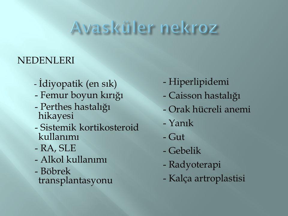 NEDENLERI - İdiyopatik (en sık) - Femur boyun kırığı - Perthes hastalığı hikayesi - Sistemik kortikosteroid kullanımı - RA, SLE - Alkol kullanımı - Bö