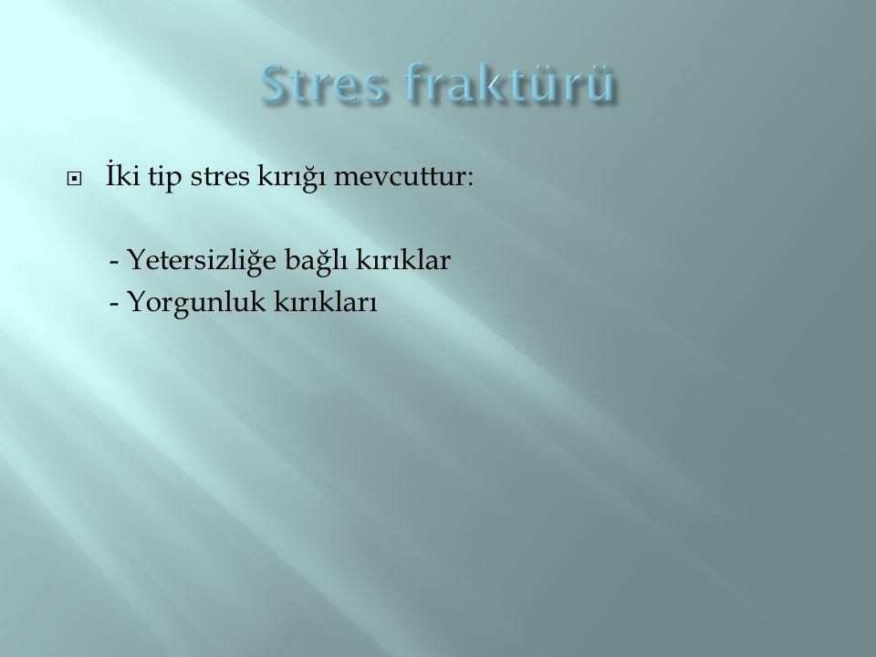  İki tip stres kırığı mevcuttur: - Yetersizliğe bağlı kırıklar - Yorgunluk kırıkları