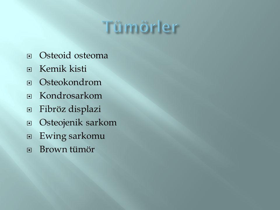  Osteoid osteoma  Kemik kisti  Osteokondrom  Kondrosarkom  Fibröz displazi  Osteojenik sarkom  Ewing sarkomu  Brown tümör