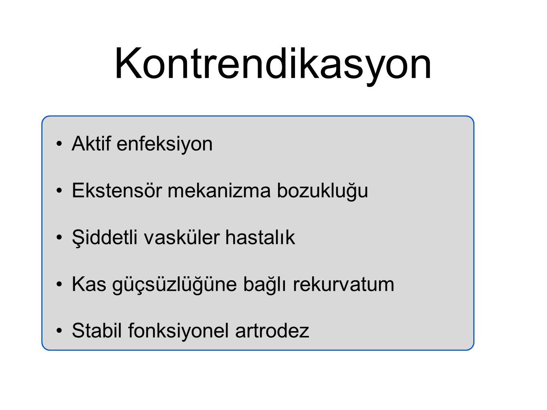 Kontrendikasyon Aktif enfeksiyon Ekstensör mekanizma bozukluğu Şiddetli vasküler hastalık Kas güçsüzlüğüne bağlı rekurvatum Stabil fonksiyonel artrode